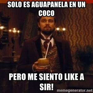 you had my curiosity dicaprio - solo es aguapanela en un coco pero me siento like a sir!