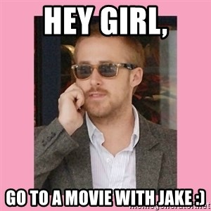 Hey Girl - HEy girl, go to a movie with jake :)