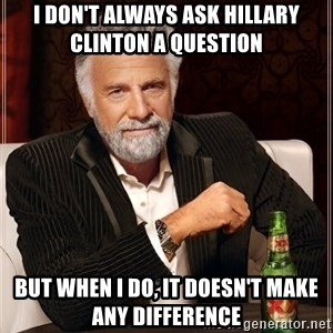 The Most Interesting Man In The World - I don't always ask hillary clinton a question but when I do, it doesn't make any difference