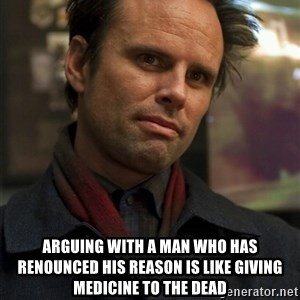 Boyd Crowder -  Arguing with a man who has renounced his reason is like giving medicine to the dead