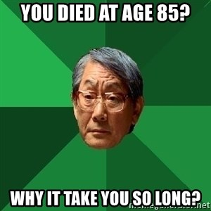 High Expectations Asian Father - you died at age 85? why it take you so long?