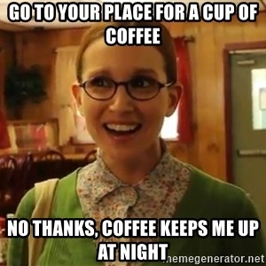 Sexually Oblivious Female - Go to your place for a cup of coffee no thanks, coffee keeps me up at night