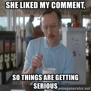 things are getting serious - She liked my comment,  so things are getting serious