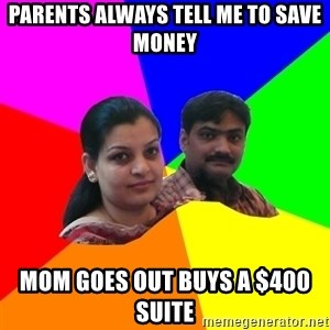 South Asian Parents - PARENTS ALWAYS TELL ME TO SAVE MONEY MOM GOES OUT BUYS A $400 SUITE