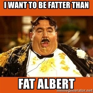 Fat Guy - i want to be fatter than fat albert