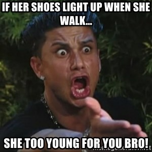 Pauly D Yelling - If her Shoes light up when she walk... She too young for you bro!