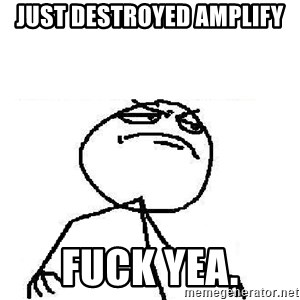 Fuck Yeah - Just destroyed Amplify FUCK YEA.