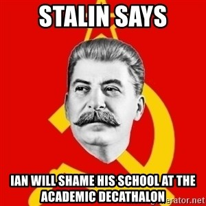Stalin Says - Stalin says ian will shame his school at the academic decathalon