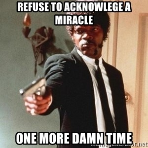 I double dare you - refuse to acknowlege a miracle one more damn time