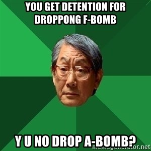 High Expectations Asian Father - you get detention for droppong f-bomb y u no drop a-bomb?