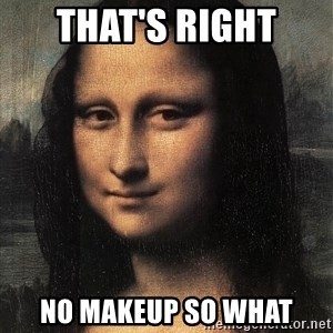 the mona lisa  - that's right no makeup so what