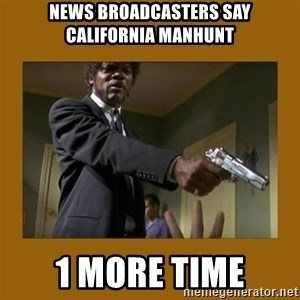 say what one more time - news broadcasters say california manhunt 1 more time