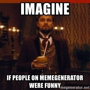 you had my curiosity dicaprio - imagine if people on memegenerator were funny