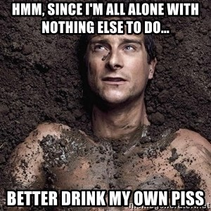 Bear Grylls - Hmm, since i'm all alone with nothing else to do... better drink my own piss