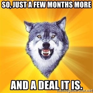 Courage Wolf - So, just a few months more And a deal it is.