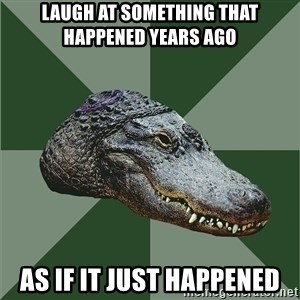 Aspie Alligator - Laugh at something that happened years ago as if it just happened