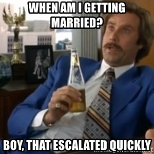 well that escalated quickly  - When am I getting married? Boy, that escalated quickly