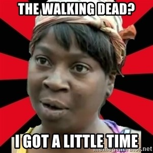 I GOTTA LITTLE TIME  - THE WALKING DEAD? I GOT A LITTLE TIME