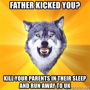 Courage Wolf - father kicked you? kill your parents in their sleep and run away to uk
