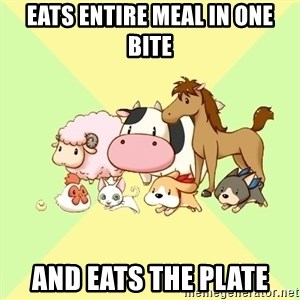Harvest Moon - eats entire meal in one bite and eats the plate