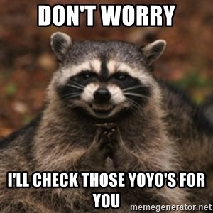 evil raccoon - Don't worry i'll check those yoyo's for you