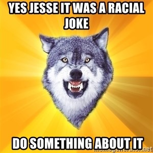 Courage Wolf - Yes Jesse it was a racial joke  Do something about it