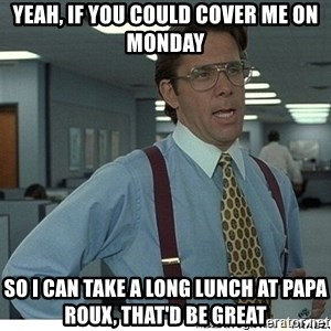 That would be great - yeah, if you could cover me on monday so i can take a long lunch at papa roux, that'd be great