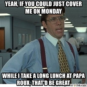 That would be great - yeah, if you could just cover me on monday while i take a long lunch at papa roux, that'd be great