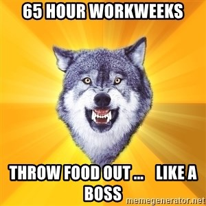 Courage Wolf - 65 hour workweeks throw food out ...    like a boss