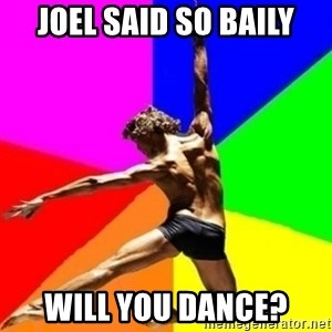 dancer dancer  - JOEL SAID SO BAILY WILL YOU DANCE?