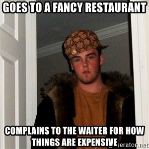 Scumbag Steve - goes to a fancy restaurant complains to the waiter for how things are expensive