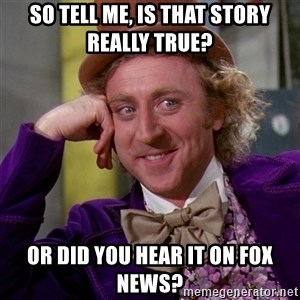 Willy Wonka - so tell me, is that story really true? or did you hear it on fox news?