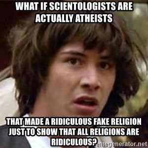 Conspiracy Keanu - what if scientologists are actually atheists that made a ridiculous fake religion just to show that all religions are ridiculous?