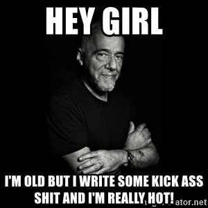 Paolo Coehlo Says - hey girl i'm old but i write some kick ass shit and i'm really hot!
