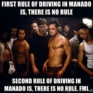 Fight Club Rules - First rule of driving in manado is, there is no rule Second rule of driving in manado is, there is no rule. Fml