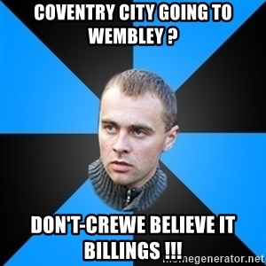 Beloruskijomon - Coventry City going to WeMbley ? Don't-Crewe believe it Billings !!!