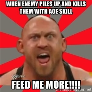 Ryback - When enemy piles up and kills them with aoe skill Feed me more!!!!