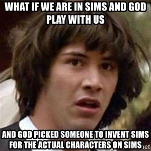 Conspiracy Keanu - What if we are in sims and god play with us and god picked someone to invent sims for the actual characters on sims