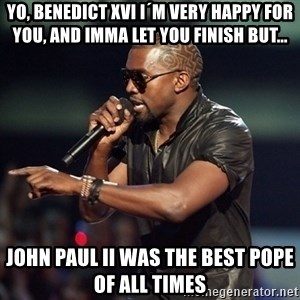 Kanye - Yo, Benedict XVI I´m very happy for you, and imma let you finish but...  John Paul ii was the best pope of all times