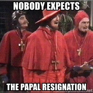 spanish inquisition - nobody expects the papal resignation