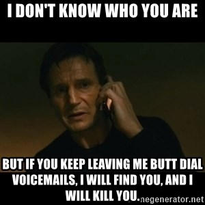 liam neeson taken - I Don't know who you are But if you keep Leaving me butt dial voicemails, I will find you, and I will kill you.