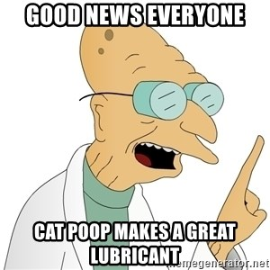 Good News Everyone - GOOD NEWS EVERYONE cat poop makes a great lubricant