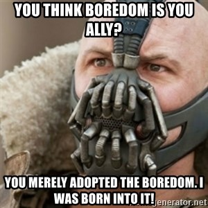 Bane - You think Boredom is You Ally? You merely adopted the Boredom. I was Born into it!