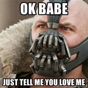Bane - ok babe just tell me you love me