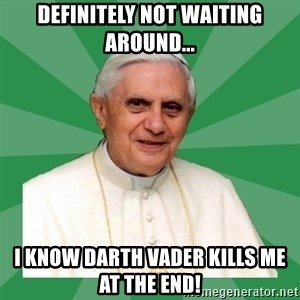 Morality Pope - dEFINITELY NOT WAITING AROUND... I KNOW DARTH VADER KILLS ME AT THE END!