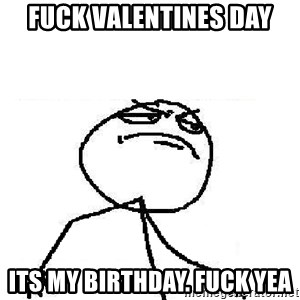 Fuck Yeah - FUCK VALENTINES DAY its my birthday. fuck yea