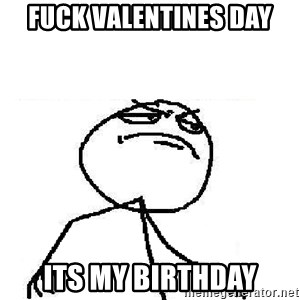 Fuck Yeah - FUCK VALENTINES DAY its my birthday