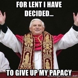 Pope Benedict - For lent i have decided... to give up my papacy