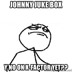 Fuck Yeah - johnny juke box y no on x-factor yet??