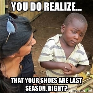 Skeptical 3rd World Kid - You do realize... that your shoes are last season, right?